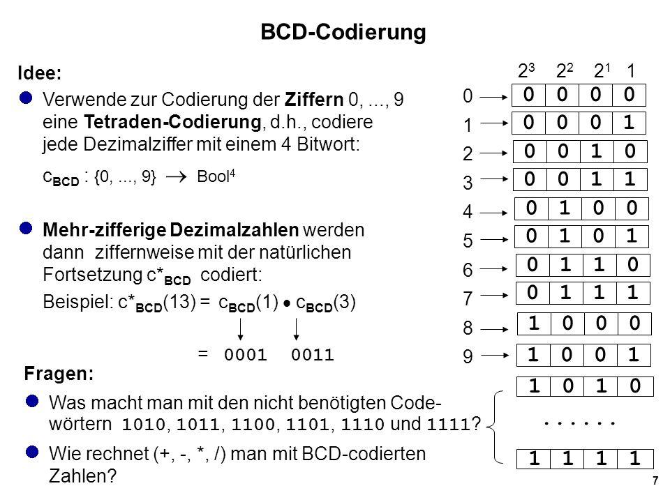 7 BCD-Codierung Idee: Verwende zur Codierung der Ziffern 0,..., 9 eine Tetraden-Codierung, d.h., codiere jede Dezimalziffer mit einem 4 Bitwort: c BCD