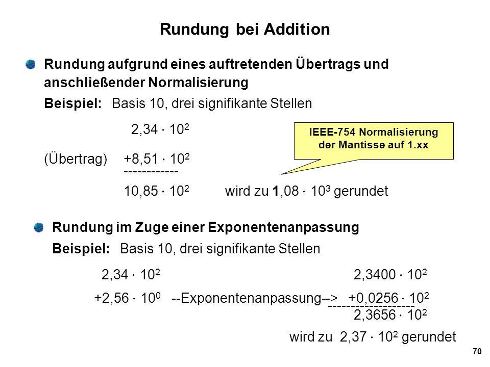 70 Rundung bei Addition Rundung aufgrund eines auftretenden Übertrags und anschließender Normalisierung Beispiel: Basis 10, drei signifikante Stellen