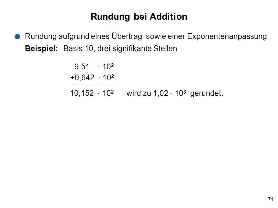 71 Rundung bei Addition Rundung aufgrund eines Übertrag sowie einer Exponentenanpassung Beispiel: Basis 10, drei signifikante Stellen 9,51  10 2 +0,6