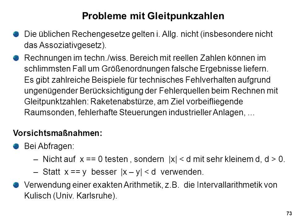 73 Probleme mit Gleitpunkzahlen Die üblichen Rechengesetze gelten i. Allg. nicht (insbesondere nicht das Assoziativgesetz). Rechnungen im techn./wiss.