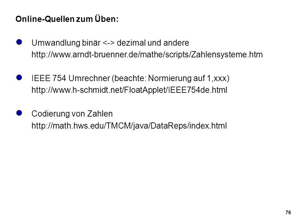 76 Online-Quellen zum Üben: Umwandlung binär dezimal und andere http://www.arndt-bruenner.de/mathe/scripts/Zahlensysteme.htm IEEE 754 Umrechner (beach