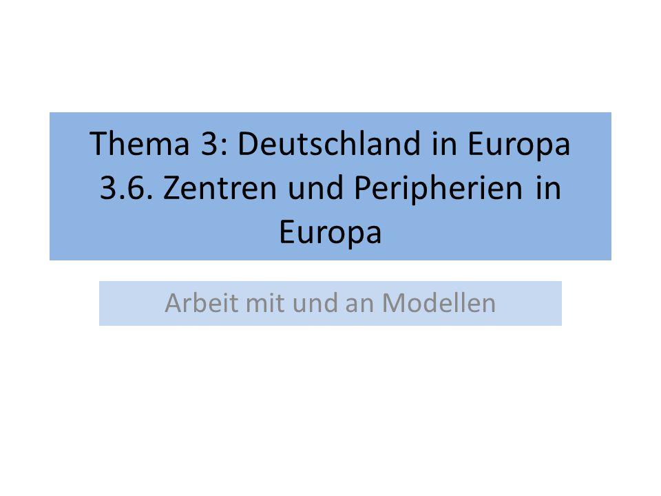 Thema 3: Deutschland in Europa 3.6. Zentren und Peripherien in Europa Arbeit mit und an Modellen