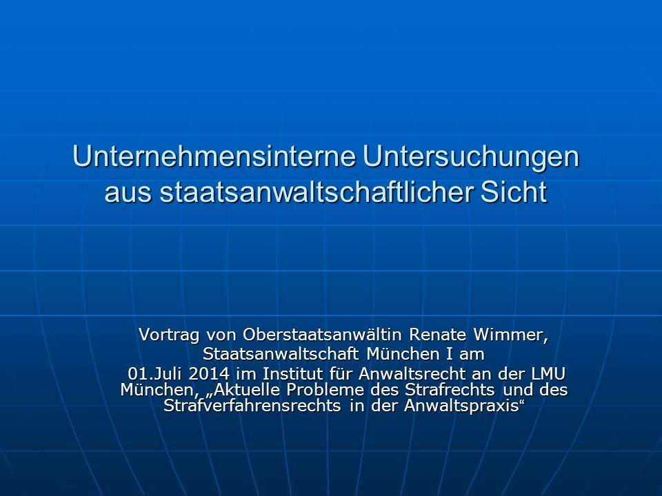 Unternehmensinterne Untersuchungen aus staatsanwaltschaftlicher Sicht Vortrag von Oberstaatsanwältin Renate Wimmer, Staatsanwaltschaft München I am 01