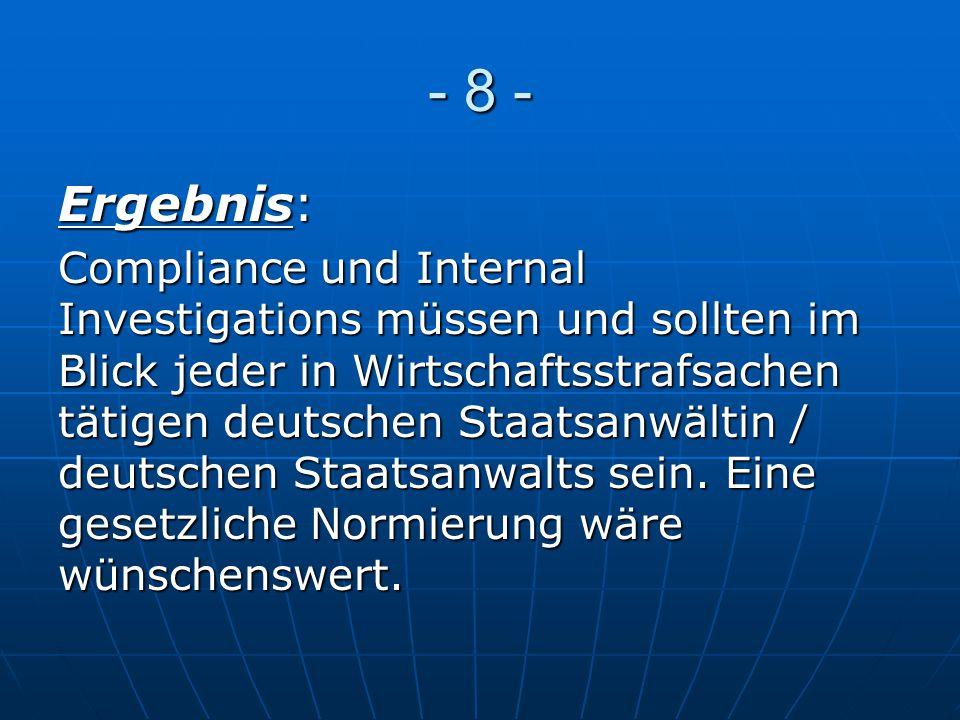 - 8 - Ergebnis: Compliance und Internal Investigations müssen und sollten im Blick jeder in Wirtschaftsstrafsachen tätigen deutschen Staatsanwältin /