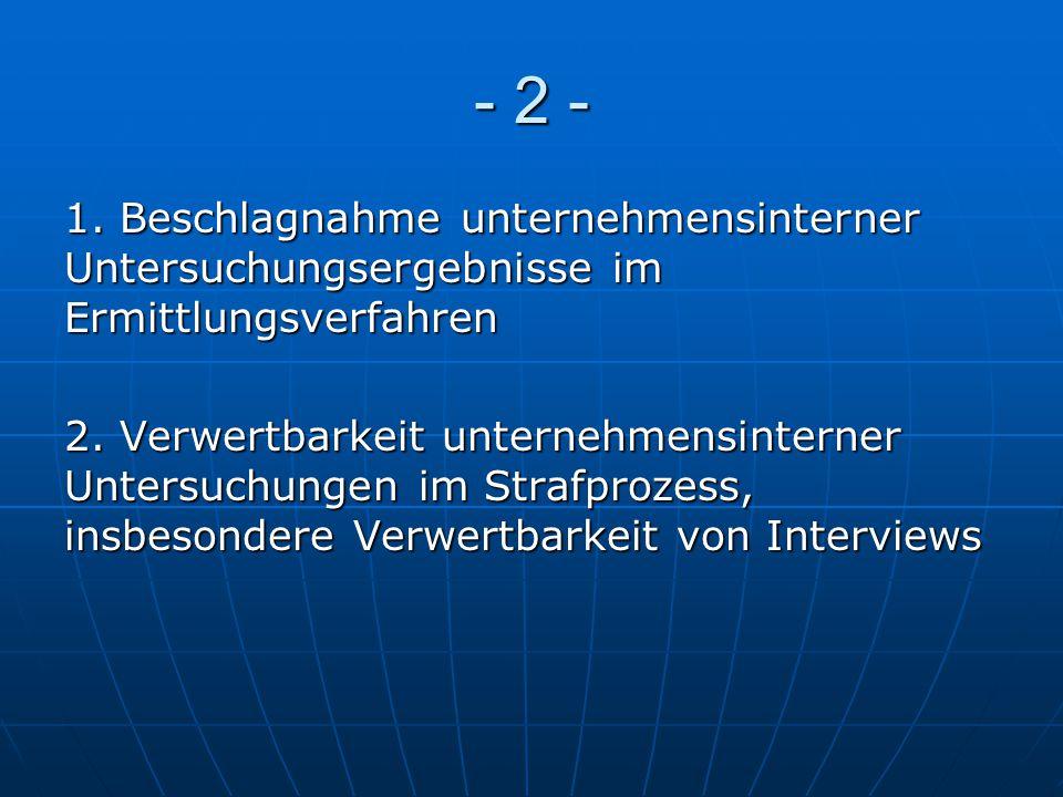 - 2 - 1. Beschlagnahme unternehmensinterner Untersuchungsergebnisse im Ermittlungsverfahren 2. Verwertbarkeit unternehmensinterner Untersuchungen im S
