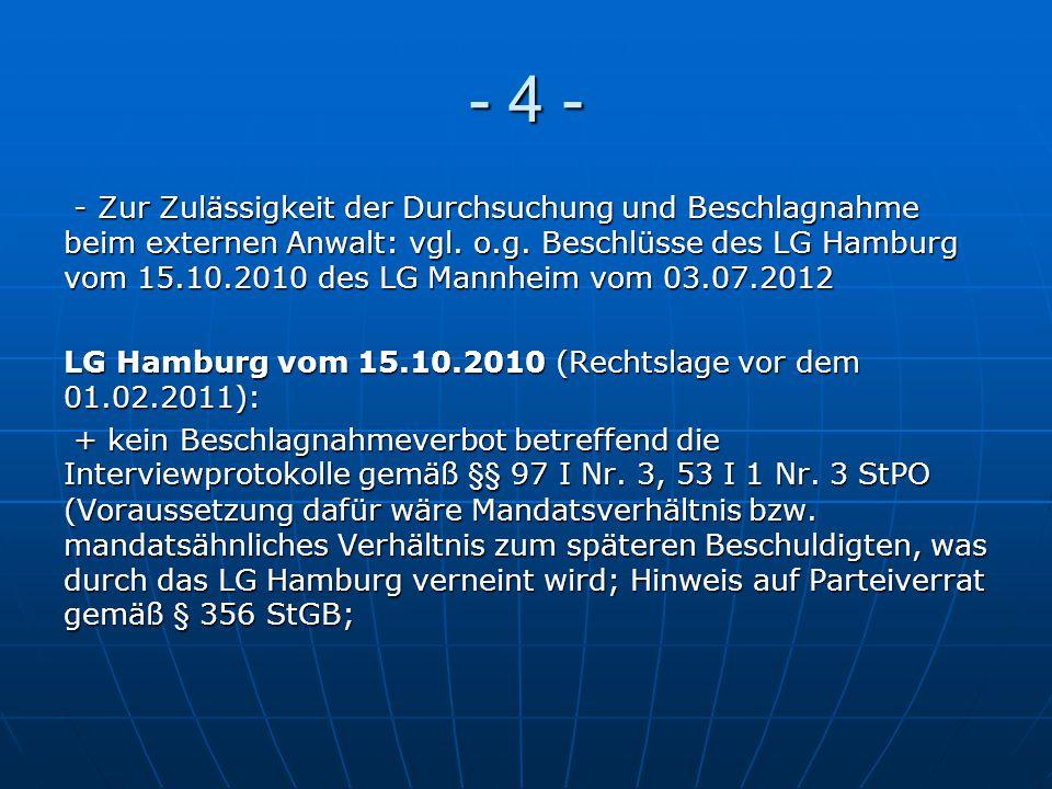 - 4 - - Zur Zulässigkeit der Durchsuchung und Beschlagnahme beim externen Anwalt: vgl. o.g. Beschlüsse des LG Hamburg vom 15.10.2010 des LG Mannheim v