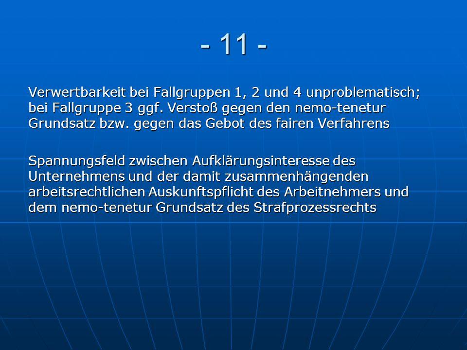 - 11 - Verwertbarkeit bei Fallgruppen 1, 2 und 4 unproblematisch; bei Fallgruppe 3 ggf. Verstoß gegen den nemo-tenetur Grundsatz bzw. gegen das Gebot