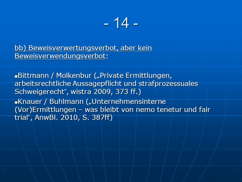 """- 14 - bb) Beweisverwertungsverbot, aber kein Beweisverwendungsverbot: Bittmann / Molkenbur (""""Private Ermittlungen, arbeitsrechtliche Aussagepflicht u"""