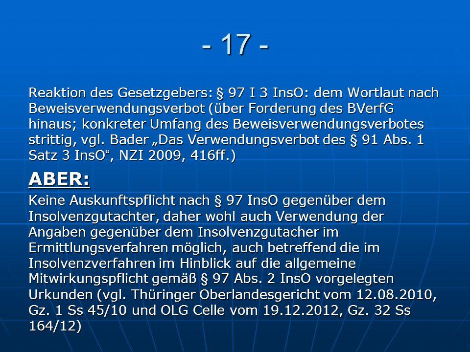- 17 - Reaktion des Gesetzgebers: § 97 I 3 InsO: dem Wortlaut nach Beweisverwendungsverbot (über Forderung des BVerfG hinaus; konkreter Umfang des Bew