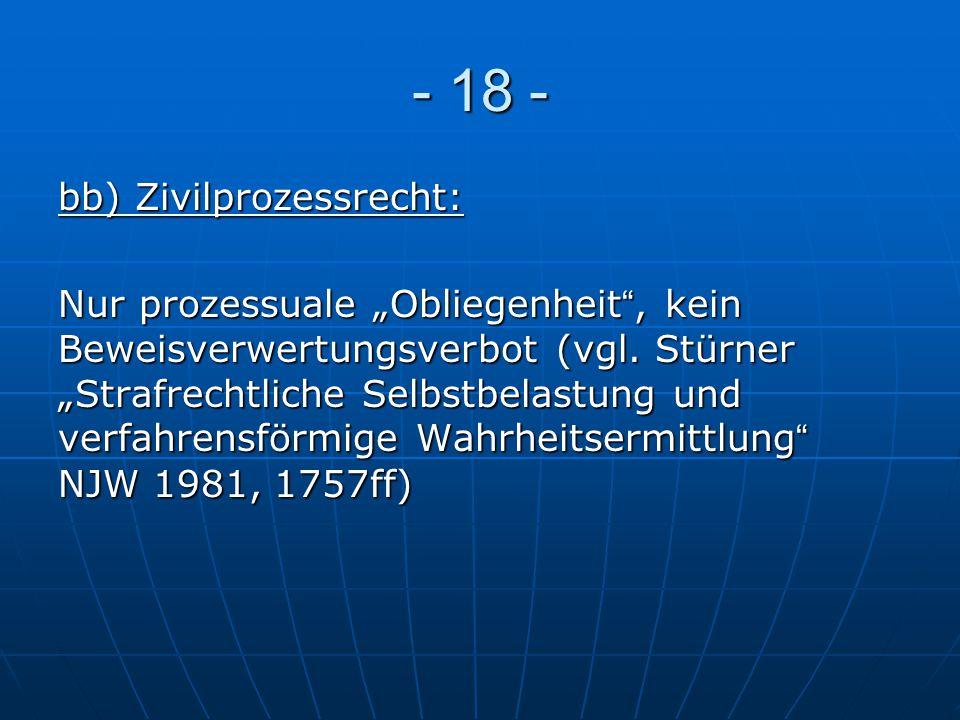 """- 18 - bb) Zivilprozessrecht: Nur prozessuale """"Obliegenheit"""", kein Beweisverwertungsverbot (vgl. Stürner """"Strafrechtliche Selbstbelastung und verfahre"""