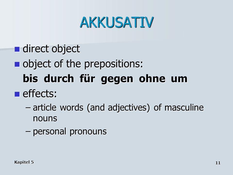 Kapitel 5 11 AKKUSATIV direct object direct object object of the prepositions: object of the prepositions: bis durch für gegen ohne um effects: effects: –article words (and adjectives) of masculine nouns –personal pronouns