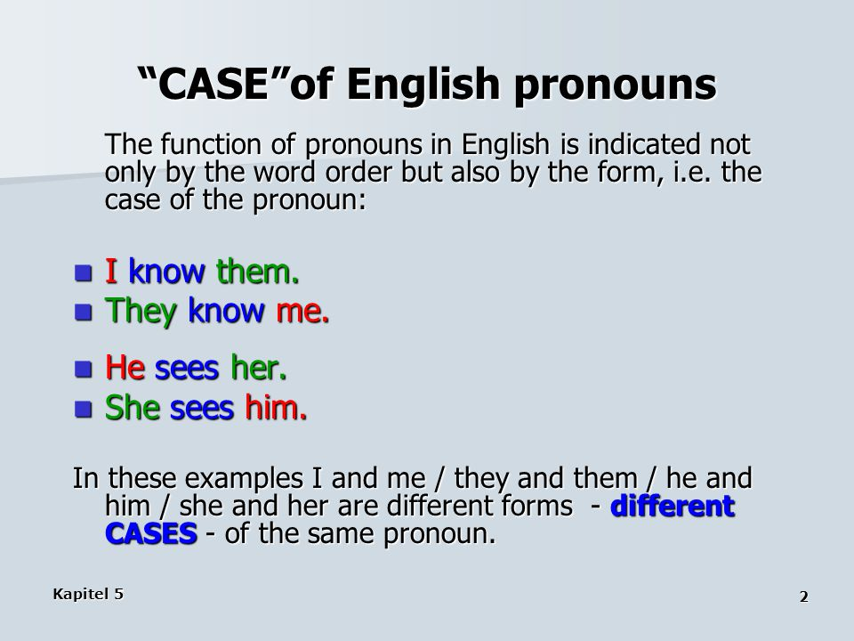 Kapitel 5 2 CASE of English pronouns The function of pronouns in English is indicated not only by the word order but also by the form, i.e.