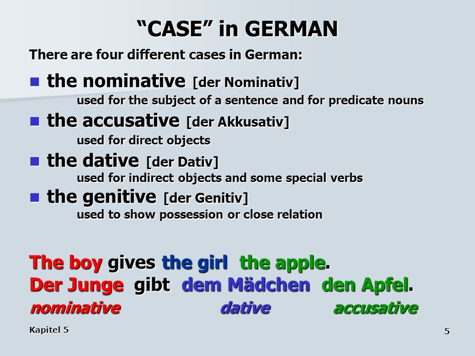Kapitel 5 5 CASE in GERMAN There are four different cases in German: the nominative [der Nominativ] used for the subject of a sentence and for predicate nouns the nominative [der Nominativ] used for the subject of a sentence and for predicate nouns the accusative [der Akkusativ] used for direct objects the accusative [der Akkusativ] used for direct objects the dative [der Dativ] the dative [der Dativ] used for indirect objects and some special verbs the genitive [der Genitiv] the genitive [der Genitiv] used to show possession or close relation The boy gives the girl the apple.