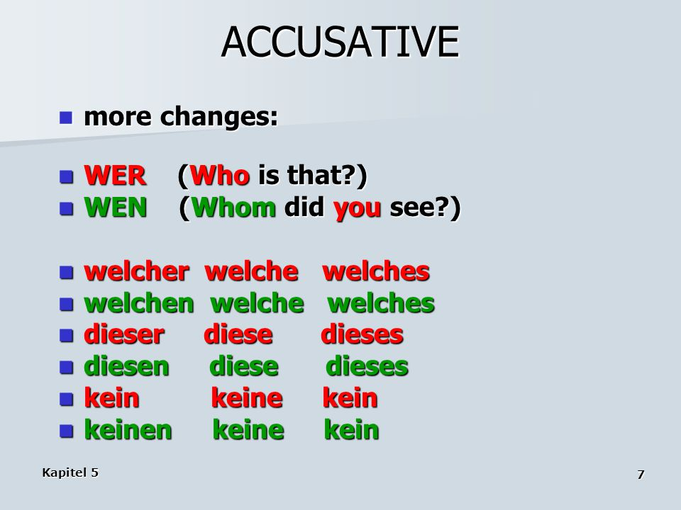 Kapitel 5 7 ACCUSATIVE more changes: more changes: WER (Who is that?) WER (Who is that?) WEN (Whom did you see?) WEN (Whom did you see?) welcher welch