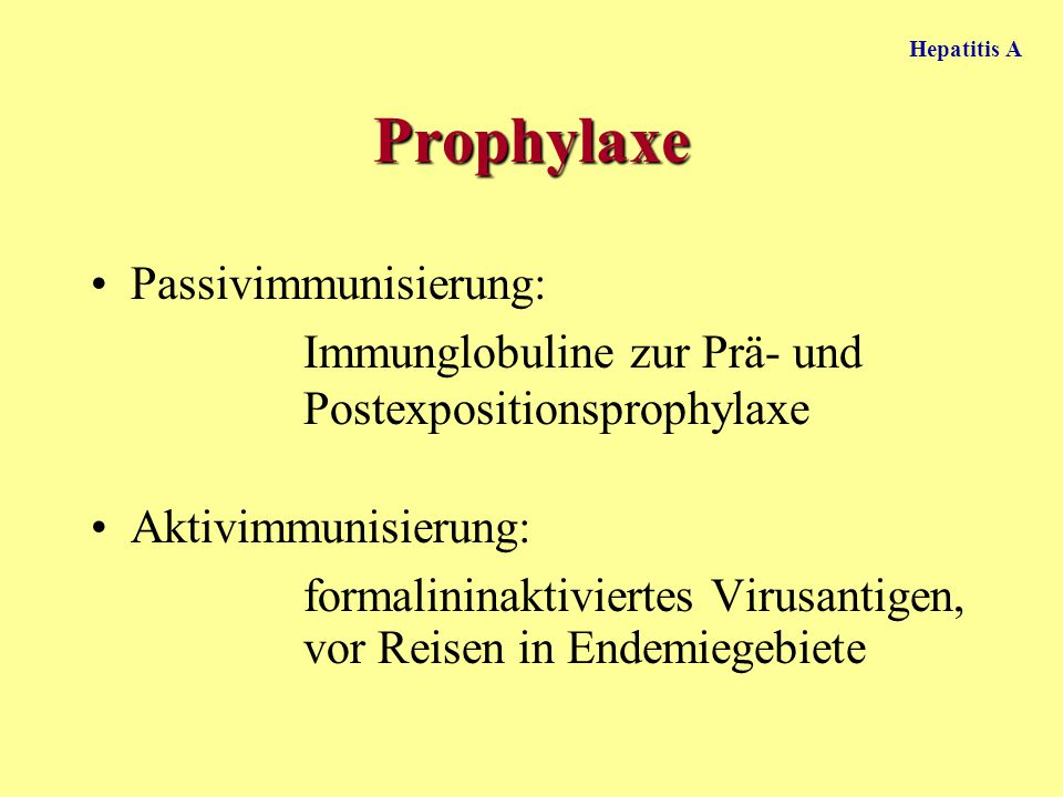 Hepatitis A Prophylaxe Passivimmunisierung: Immunglobuline zur Prä- und Postexpositionsprophylaxe Aktivimmunisierung: formalininaktiviertes Virusantig