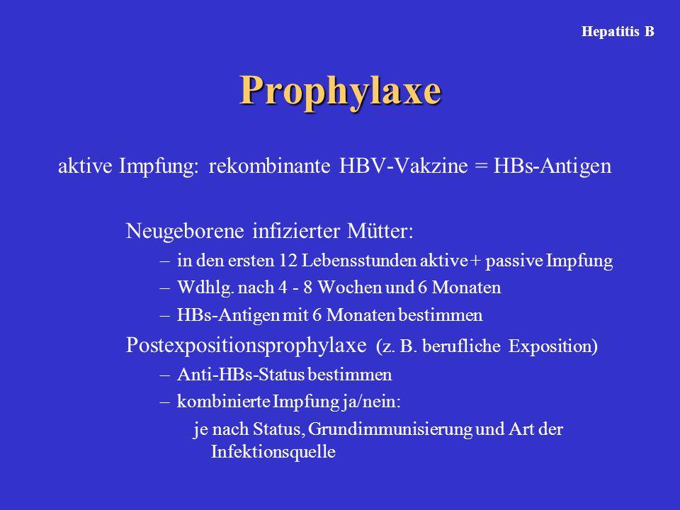 Prophylaxe aktive Impfung: rekombinante HBV-Vakzine = HBs-Antigen Neugeborene infizierter Mütter: –in den ersten 12 Lebensstunden aktive + passive Imp