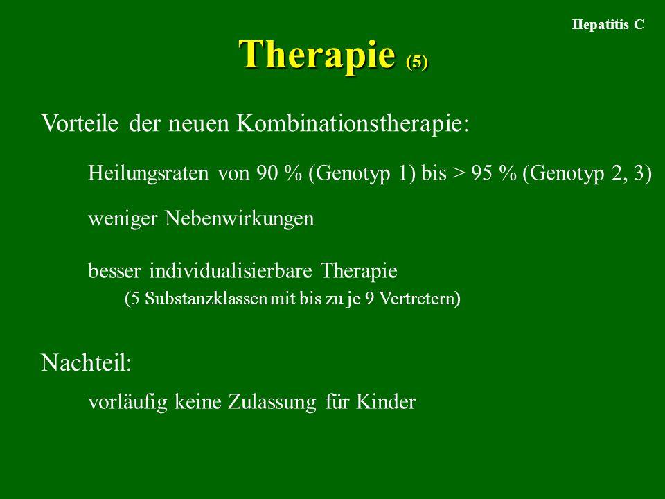 Therapie (5) Hepatitis C Vorteile der neuen Kombinationstherapie: Heilungsraten von 90 % (Genotyp 1) bis > 95 % (Genotyp 2, 3) weniger Nebenwirkungen besser individualisierbare Therapie (5 Substanzklassen mit bis zu je 9 Vertretern) Nachteil: vorläufig keine Zulassung für Kinder