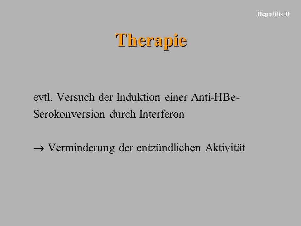 Hepatitis D Therapie evtl. Versuch der Induktion einer Anti-HBe- Serokonversion durch Interferon  Verminderung der entzündlichen Aktivität