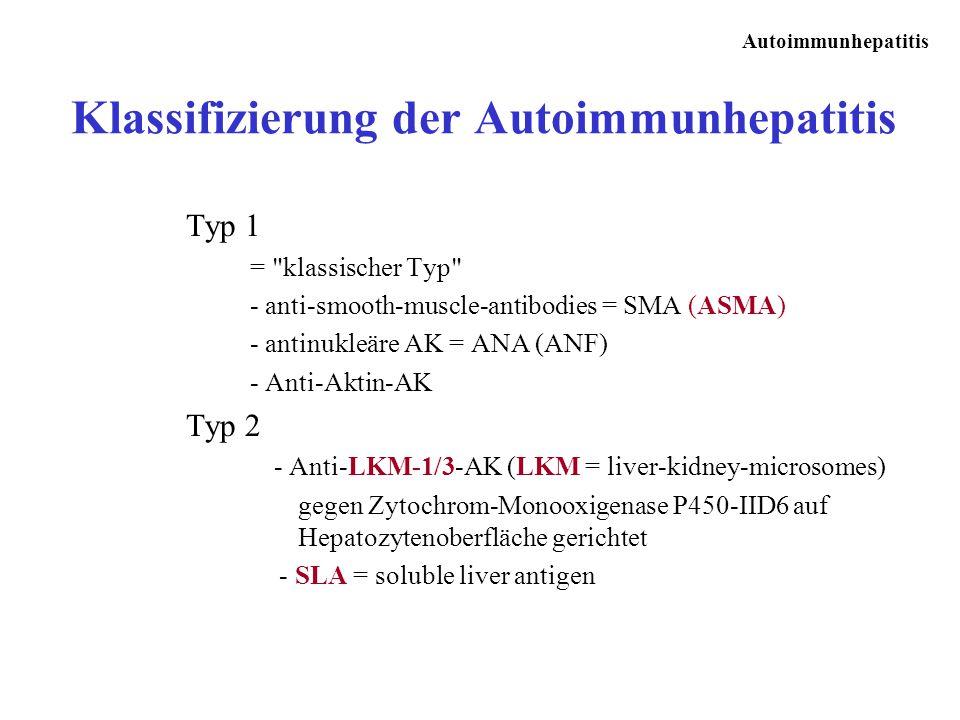 Autoimmunhepatitis Klassifizierung der Autoimmunhepatitis Typ 1 = klassischer Typ - anti-smooth-muscle-antibodies = SMA (ASMA) - antinukleäre AK = ANA (ANF) - Anti-Aktin-AK Typ 2 - Anti-LKM-1/3-AK (LKM = liver-kidney-microsomes) gegen Zytochrom-Monooxigenase P450-IID6 auf Hepatozytenoberfläche gerichtet - SLA = soluble liver antigen