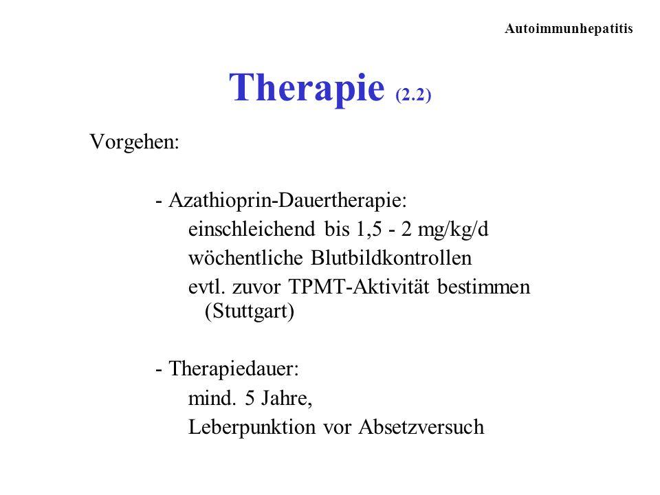 Autoimmunhepatitis Vorgehen: - Azathioprin-Dauertherapie: einschleichend bis 1,5 - 2 mg/kg/d wöchentliche Blutbildkontrollen evtl. zuvor TPMT-Aktivitä