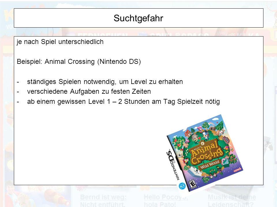 Suchtgefahr je nach Spiel unterschiedlich Beispiel: Animal Crossing (Nintendo DS) -ständiges Spielen notwendig, um Level zu erhalten -verschiedene Aufgaben zu festen Zeiten -ab einem gewissen Level 1 – 2 Stunden am Tag Spielzeit nötig