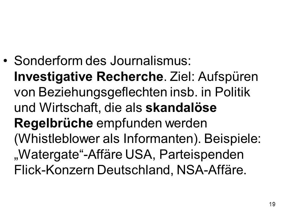 19 Sonderform des Journalismus: Investigative Recherche. Ziel: Aufspüren von Beziehungsgeflechten insb. in Politik und Wirtschaft, die als skandalöse