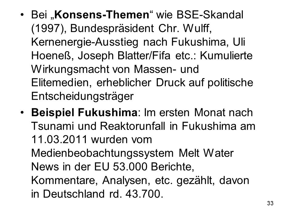 "33 Bei ""Konsens-Themen"" wie BSE-Skandal (1997), Bundespräsident Chr. Wulff, Kernenergie-Ausstieg nach Fukushima, Uli Hoeneß, Joseph Blatter/Fifa etc.:"