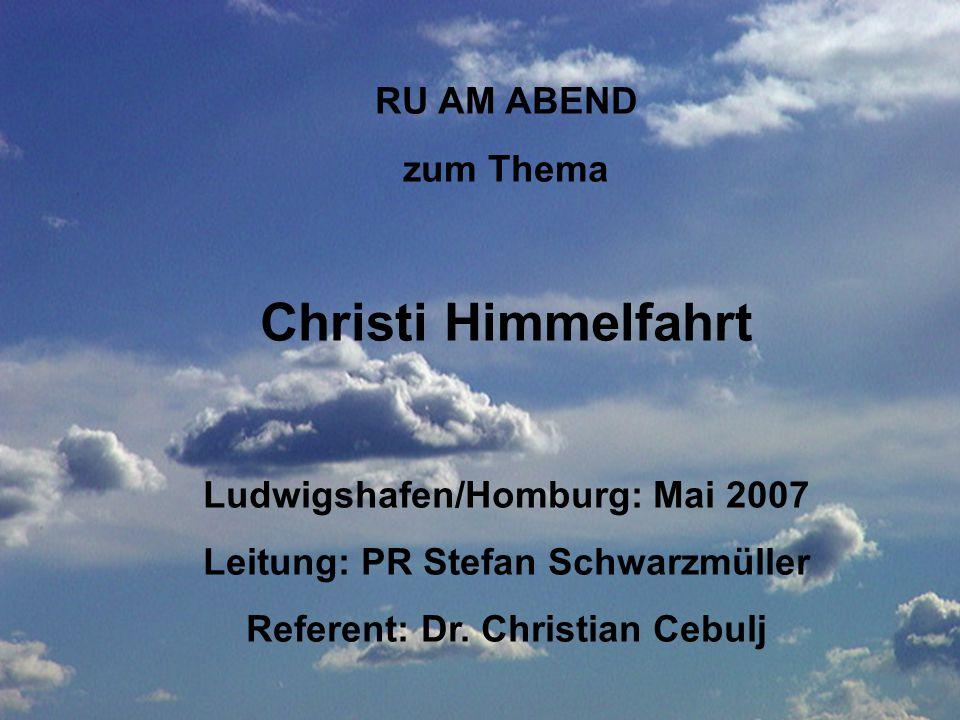 RU AM ABEND zum Thema Christi Himmelfahrt Ludwigshafen/Homburg: Mai 2007 Leitung: PR Stefan Schwarzmüller Referent: Dr. Christian Cebulj