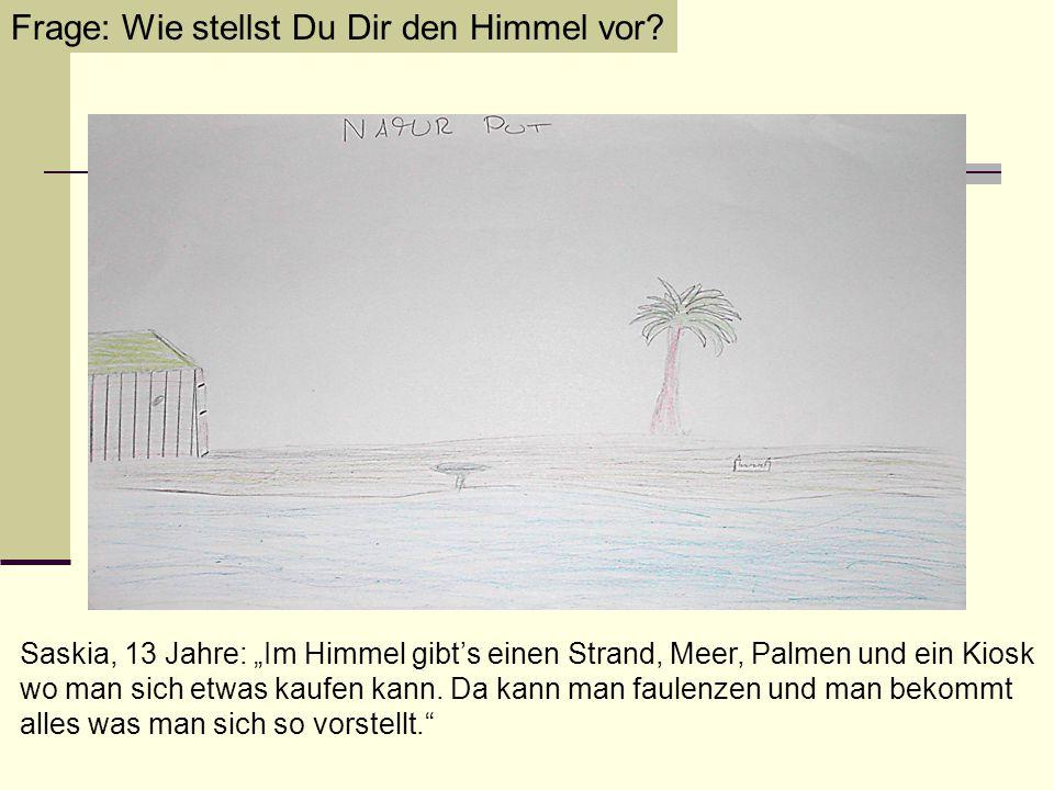 """Frage: Wie stellst Du Dir den Himmel vor? Saskia, 13 Jahre: """"Im Himmel gibt's einen Strand, Meer, Palmen und ein Kiosk wo man sich etwas kaufen kann."""