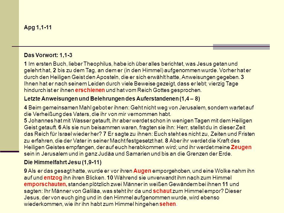 Apg 1,1-11 Das Vorwort: 1,1-3 1 Im ersten Buch, lieber Theophilus, habe ich über alles berichtet, was Jesus getan und gelehrt hat, 2 bis zu dem Tag, an dem er (in den Himmel) aufgenommen wurde.