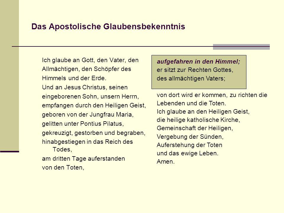 Das Apostolische Glaubensbekenntnis Ich glaube an Gott, den Vater, den Allmächtigen, den Schöpfer des Himmels und der Erde.