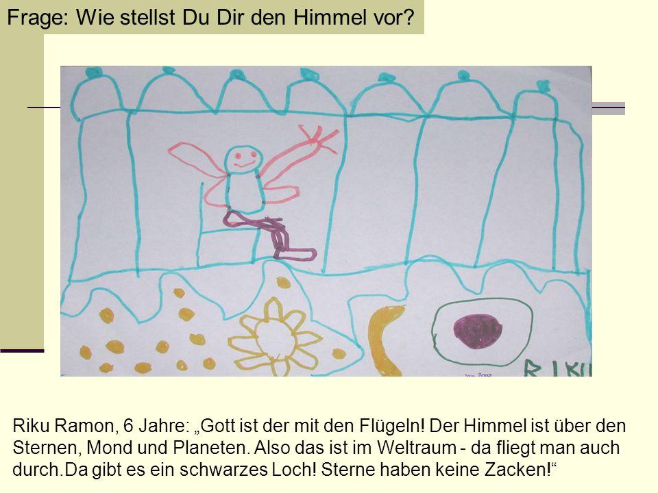 """Frage: Wie stellst Du Dir den Himmel vor? Riku Ramon, 6 Jahre: """"Gott ist der mit den Flügeln! Der Himmel ist über den Sternen, Mond und Planeten. Also"""