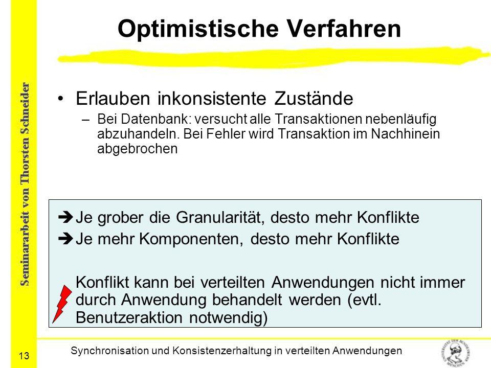 13 Optimistische Verfahren Erlauben inkonsistente Zustände –Bei Datenbank: versucht alle Transaktionen nebenläufig abzuhandeln. Bei Fehler wird Transa