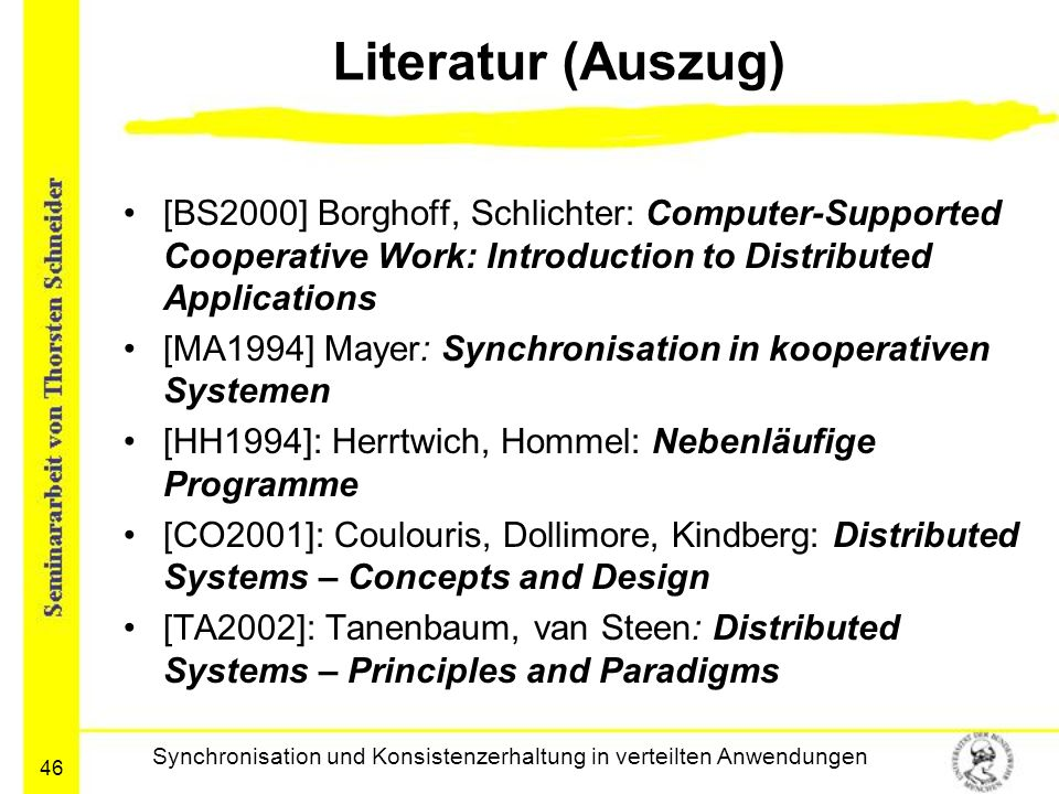 46 Literatur (Auszug) [BS2000] Borghoff, Schlichter: Computer-Supported Cooperative Work: Introduction to Distributed Applications [MA1994] Mayer: Synchronisation in kooperativen Systemen [HH1994]: Herrtwich, Hommel: Nebenläufige Programme [CO2001]: Coulouris, Dollimore, Kindberg: Distributed Systems – Concepts and Design [TA2002]: Tanenbaum, van Steen: Distributed Systems – Principles and Paradigms Synchronisation und Konsistenzerhaltung in verteilten Anwendungen