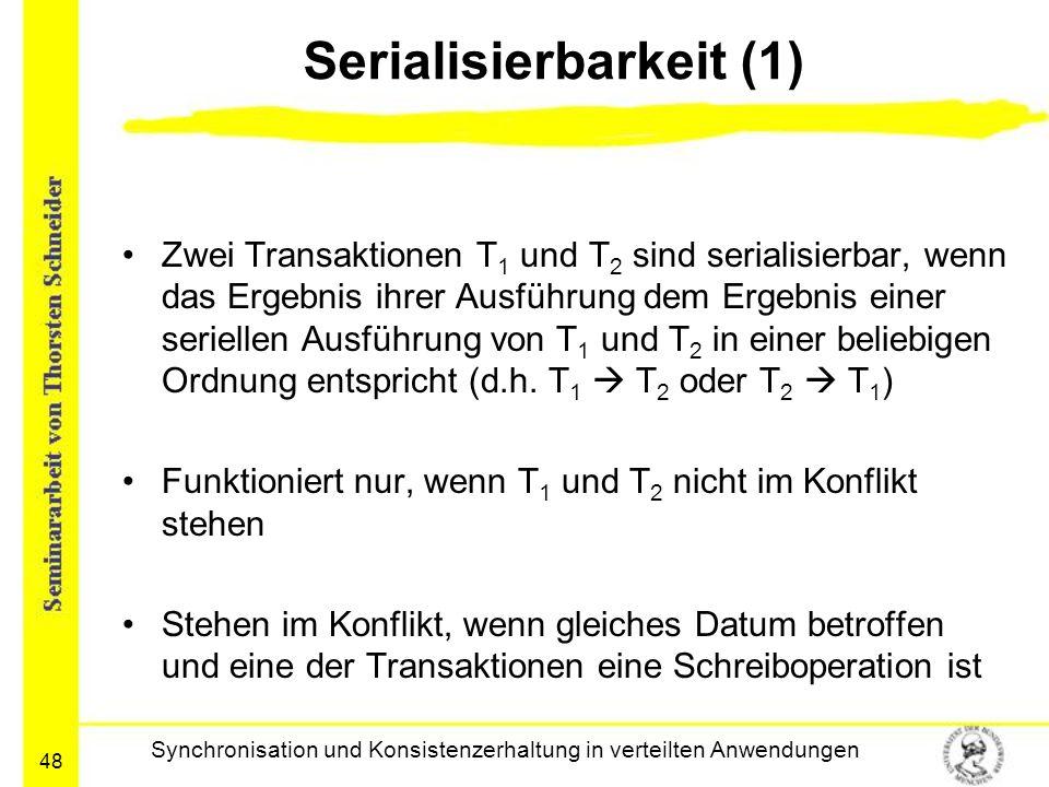 48 Serialisierbarkeit (1) Zwei Transaktionen T 1 und T 2 sind serialisierbar, wenn das Ergebnis ihrer Ausführung dem Ergebnis einer seriellen Ausführu