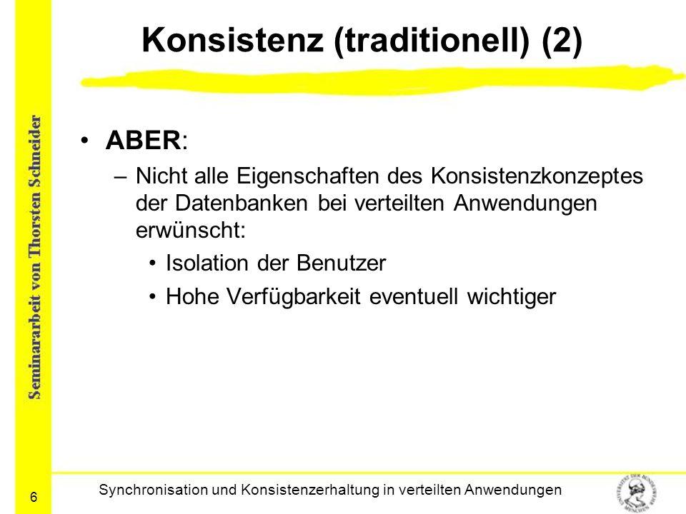 6 Konsistenz (traditionell) (2) ABER: –Nicht alle Eigenschaften des Konsistenzkonzeptes der Datenbanken bei verteilten Anwendungen erwünscht: Isolatio