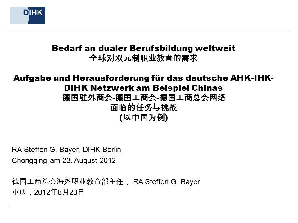 Bedarf an dualer Berufsbildung weltweit 全球对双元制职业教育的需求 Aufgabe und Herausforderung für das deutsche AHK-IHK- DIHK Netzwerk am Beispiel Chinas 德国驻外商会 -