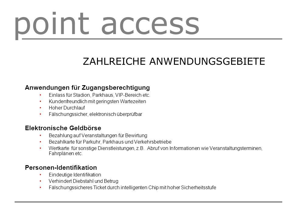 point access ZAHLREICHE ANWENDUNGSGEBIETE Anwendungen für Zugangsberechtigung Einlass für Stadion, Parkhaus, VIP-Bereich etc. Kundenfreundlich mit ger