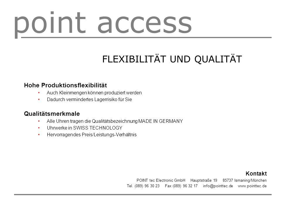 point access FLEXIBILITÄT UND QUALITÄT Hohe Produktionsflexibilität Auch Kleinmengen können produziert werden Dadurch vermindertes Lagerrisiko für Sie