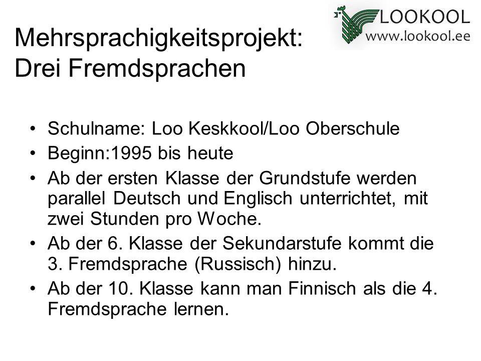 Mehrsprachigkeitsprojekt: Drei Fremdsprachen Schulname: Loo Keskkool/Loo Oberschule Beginn:1995 bis heute Ab der ersten Klasse der Grundstufe werden p