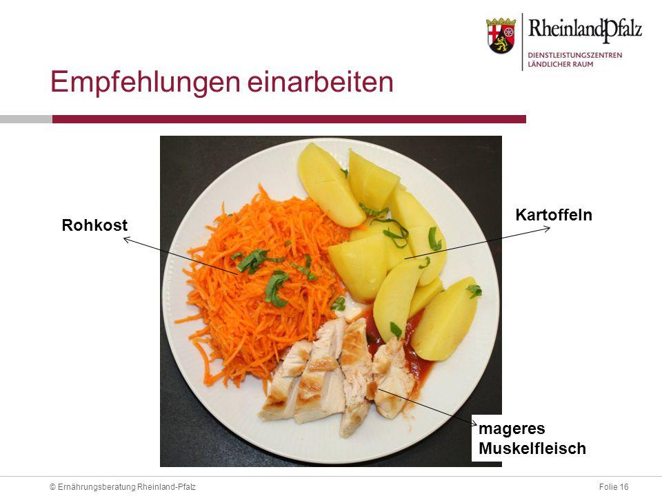 Folie 16© Ernährungsberatung Rheinland-Pfalz Empfehlungen einarbeiten mageres Muskelfleisch Rohkost Kartoffeln