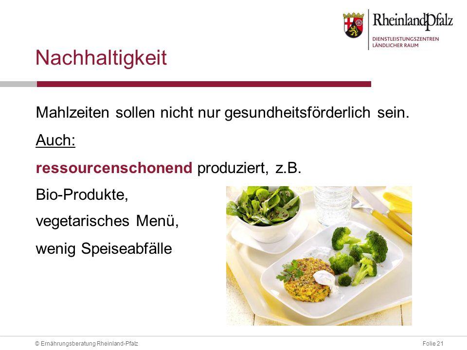 Folie 21© Ernährungsberatung Rheinland-Pfalz Nachhaltigkeit Mahlzeiten sollen nicht nur gesundheitsförderlich sein.