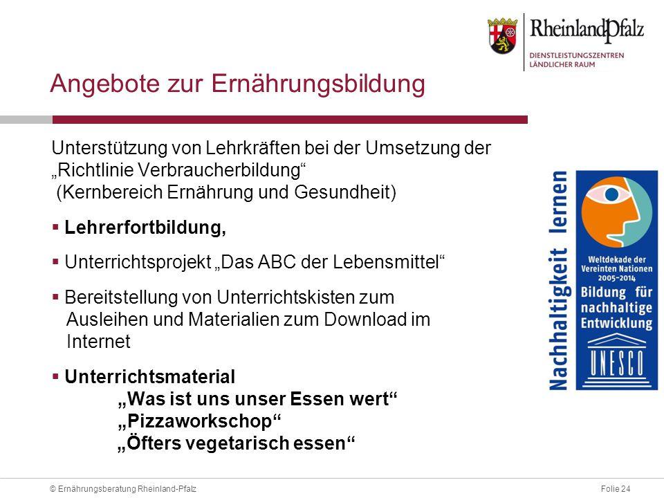 """Folie 24© Ernährungsberatung Rheinland-Pfalz Angebote zur Ernährungsbildung Unterstützung von Lehrkräften bei der Umsetzung der """"Richtlinie Verbraucherbildung (Kernbereich Ernährung und Gesundheit)  Lehrerfortbildung,  Unterrichtsprojekt """"Das ABC der Lebensmittel  Bereitstellung von Unterrichtskisten zum Ausleihen und Materialien zum Download im Internet  Unterrichtsmaterial """"Was ist uns unser Essen wert """"Pizzaworkschop """"Öfters vegetarisch essen"""