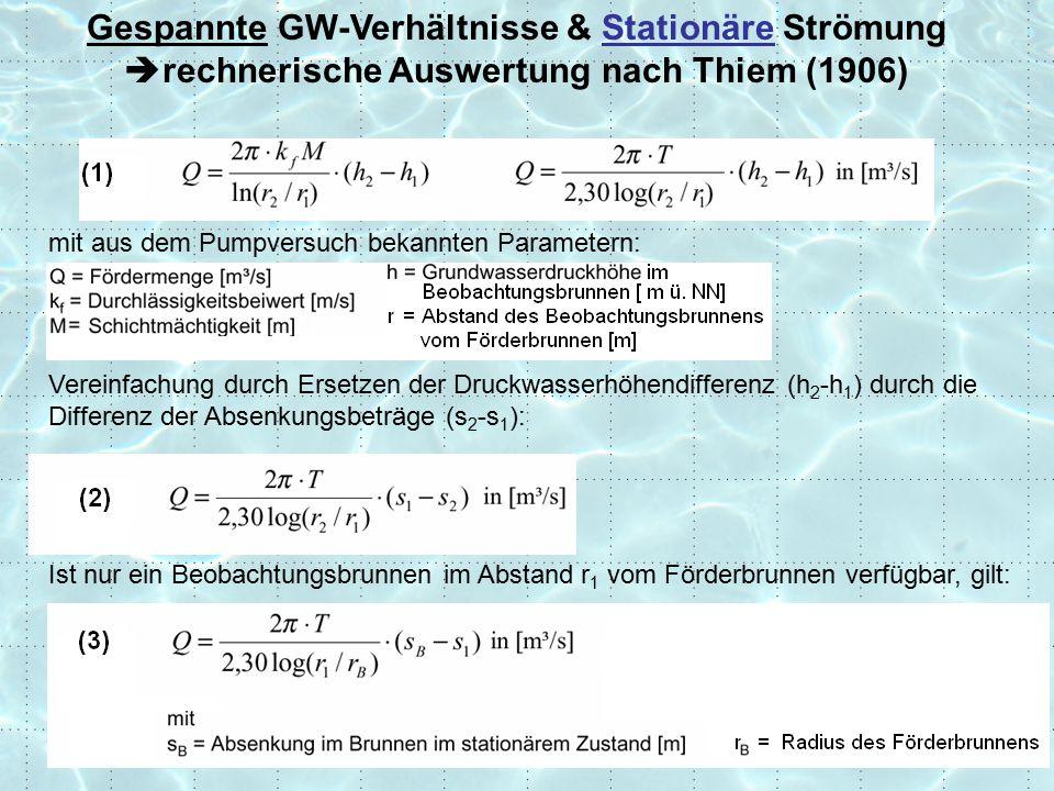 Gespannte GW-Verhältnisse & Stationäre Strömung  rechnerische Auswertung nach Thiem (1906) mit aus dem Pumpversuch bekannten Parametern: Vereinfachung durch Ersetzen der Druckwasserhöhendifferenz (h 2 -h 1 ) durch die Differenz der Absenkungsbeträge (s 2 -s 1 ): Ist nur ein Beobachtungsbrunnen im Abstand r 1 vom Förderbrunnen verfügbar, gilt: