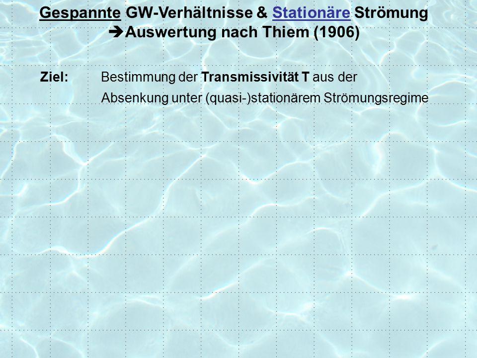 Ziel: Bestimmung der Transmissivität T aus der Absenkung unter (quasi-)stationärem Strömungsregime Gespannte GW-Verhältnisse & Stationäre Strömung  Auswertung nach Thiem (1906)