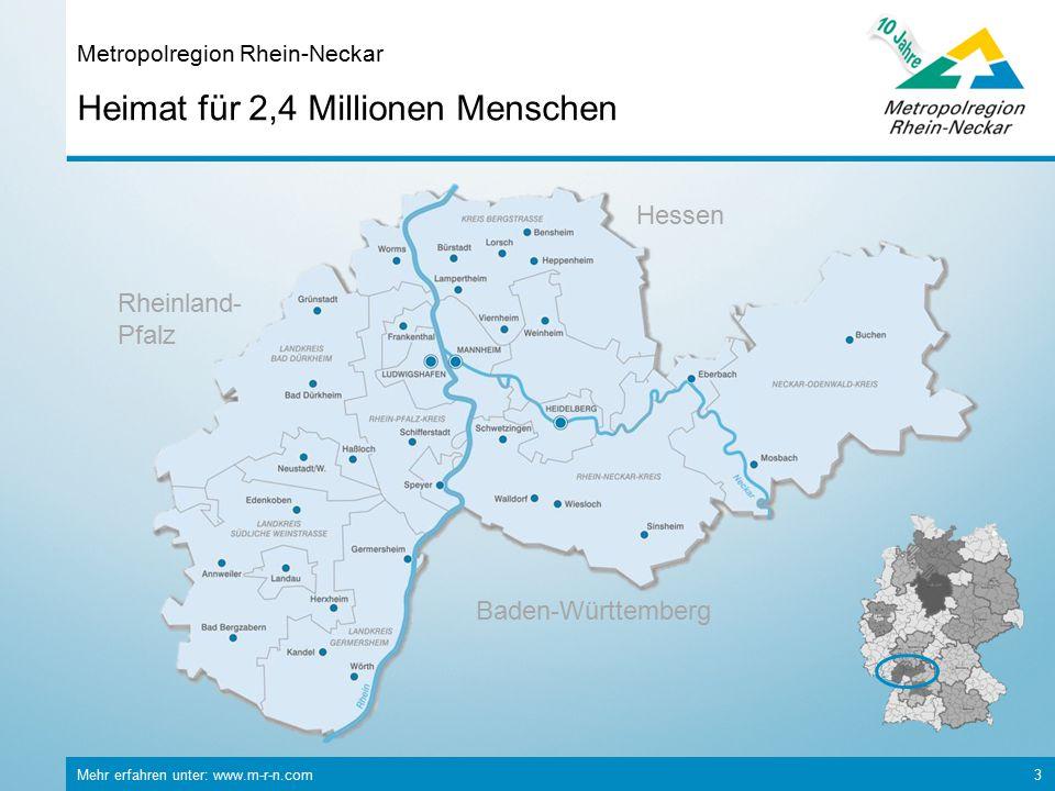 Mehr erfahren unter: www.m-r-n.com 3 Heimat für 2,4 Millionen Menschen Metropolregion Rhein-Neckar Rheinland- Pfalz Baden-Württemberg Hessen