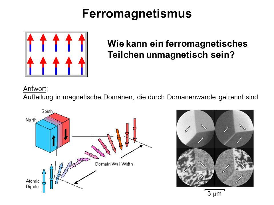 Ferromagnetismus Wie kann ein ferromagnetisches Teilchen unmagnetisch sein? Antwort: Aufteilung in magnetische Domänen, die durch Domänenwände getrenn