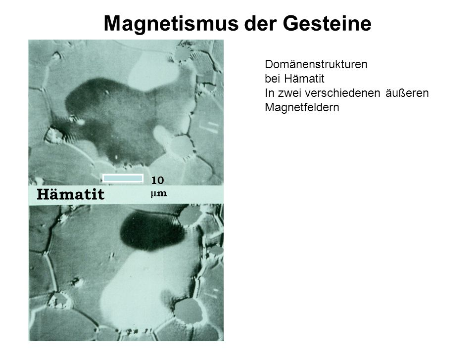 Magnetismus der Gesteine Domänenstrukturen bei Hämatit In zwei verschiedenen äußeren Magnetfeldern 10  m Hämatit 10  m Hämatit 10  m Hämatit 10  m