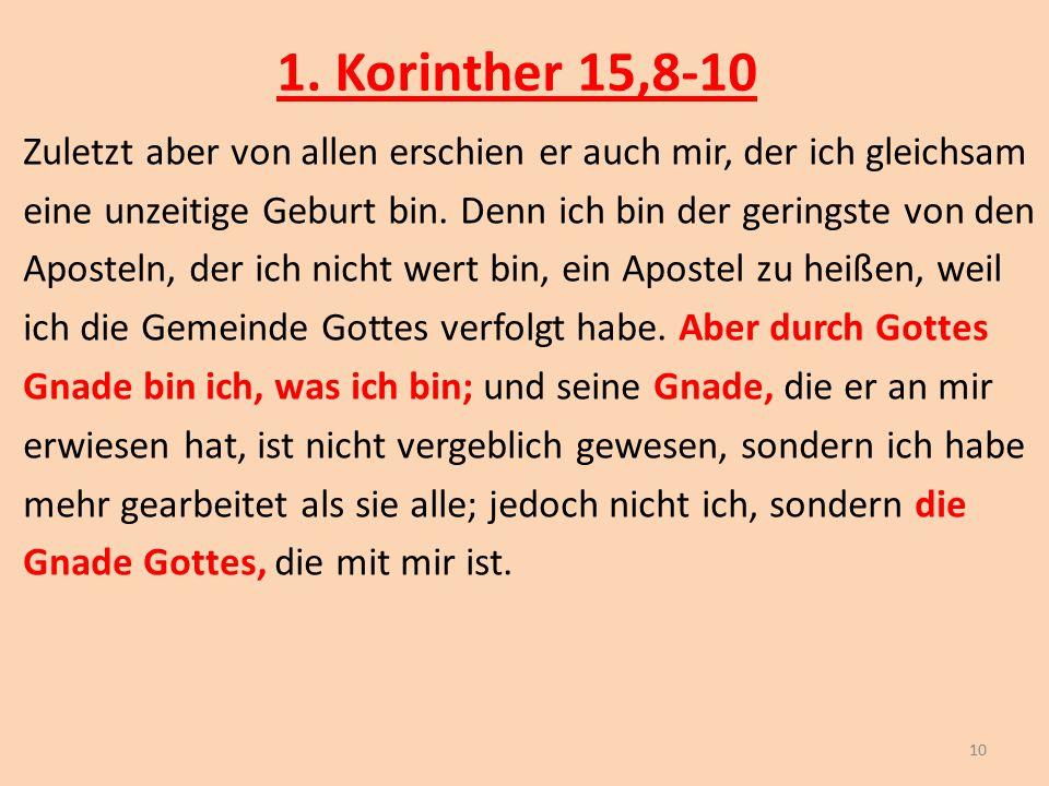 1. Korinther 15,8-10 Zuletzt aber von allen erschien er auch mir, der ich gleichsam eine unzeitige Geburt bin. Denn ich bin der geringste von den Apos