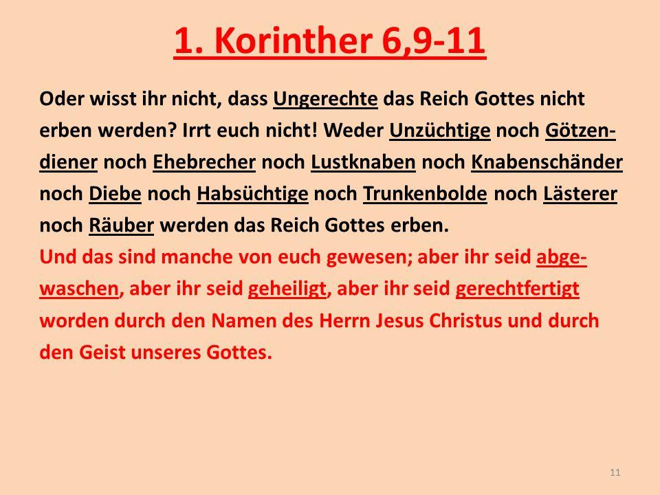 1. Korinther 6,9-11 Oder wisst ihr nicht, dass Ungerechte das Reich Gottes nicht erben werden? Irrt euch nicht! Weder Unzüchtige noch Götzen- diener n